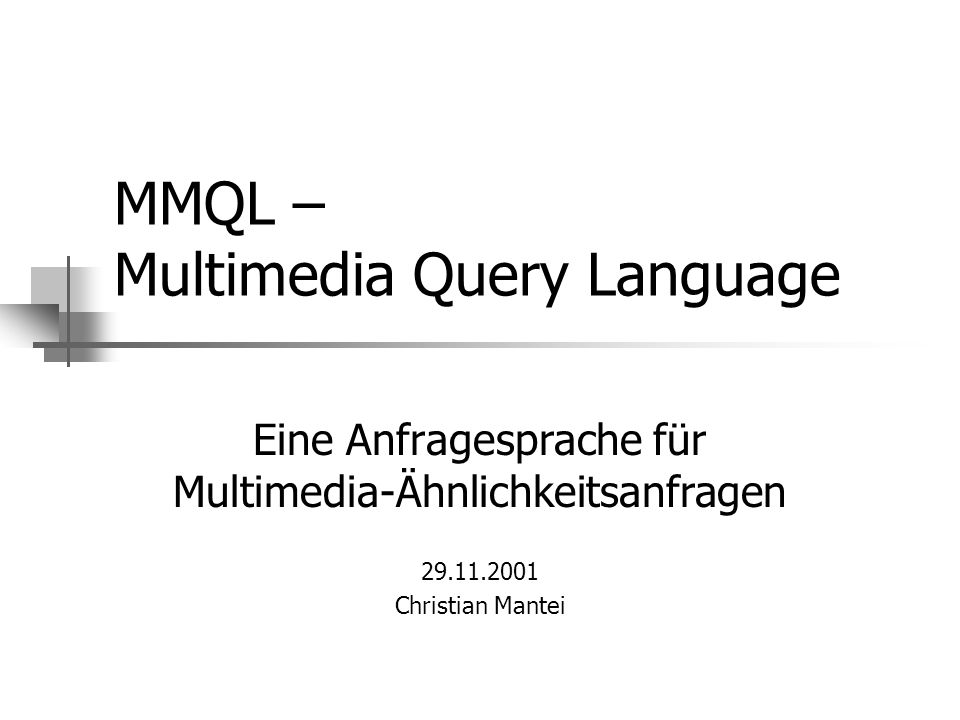 MMQL – Multimedia Query Language Eine Anfragesprache für Multimedia-Ähnlichkeitsanfragen 29.11.2001 Christian Mantei