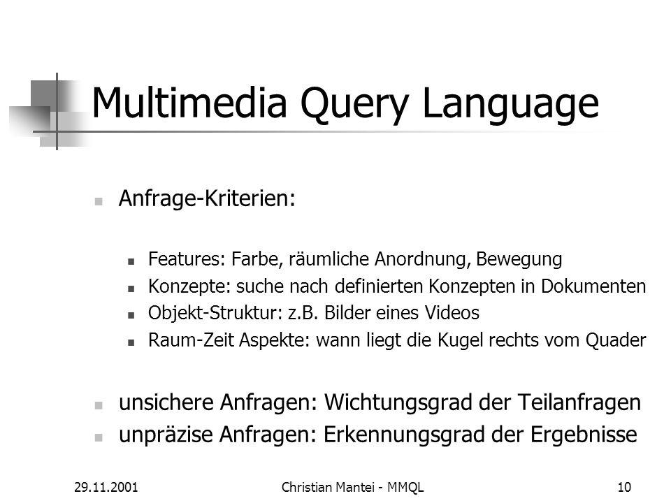 29.11.2001Christian Mantei - MMQL10 Multimedia Query Language Anfrage-Kriterien: Features: Farbe, räumliche Anordnung, Bewegung Konzepte: suche nach definierten Konzepten in Dokumenten Objekt-Struktur: z.B.