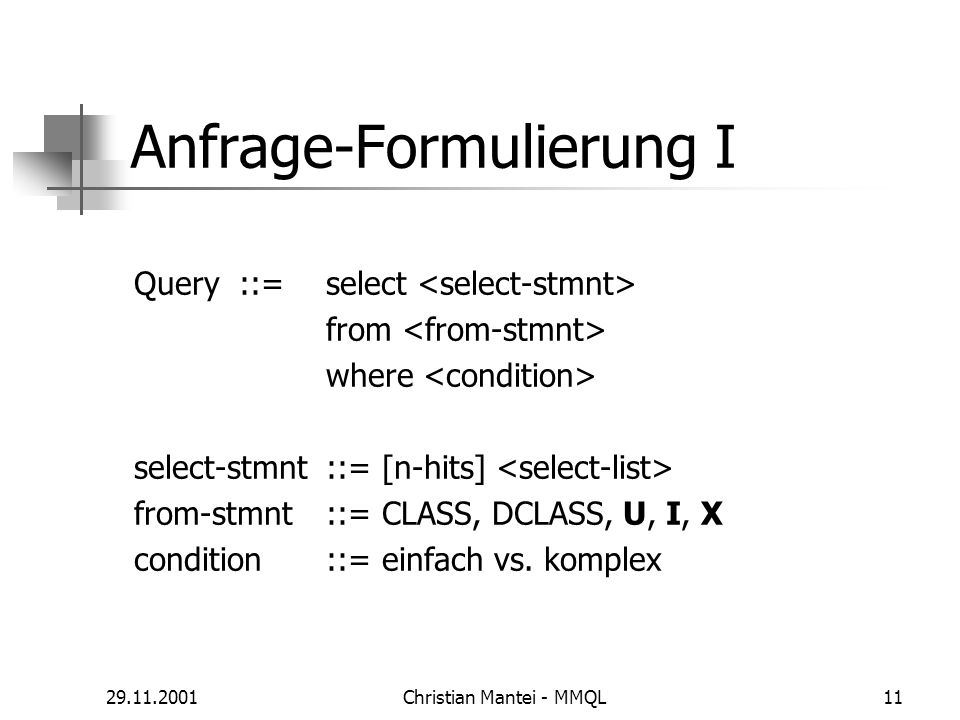 29.11.2001Christian Mantei - MMQL11 Anfrage-Formulierung I Query ::= select from where select-stmnt ::= [n-hits] from-stmnt ::= CLASS, DCLASS, U, I, X condition ::= einfach vs.