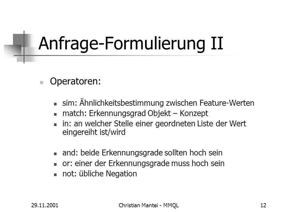 29.11.2001Christian Mantei - MMQL12 Anfrage-Formulierung II Operatoren: sim: Ähnlichkeitsbestimmung zwischen Feature-Werten match: Erkennungsgrad Obje