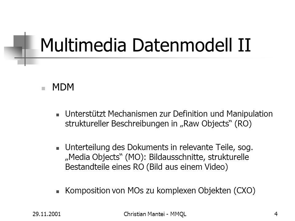 29.11.2001Christian Mantei - MMQL4 Multimedia Datenmodell II MDM Unterstützt Mechanismen zur Definition und Manipulation struktureller Beschreibungen in Raw Objects (RO) Unterteilung des Dokuments in relevante Teile, sog.