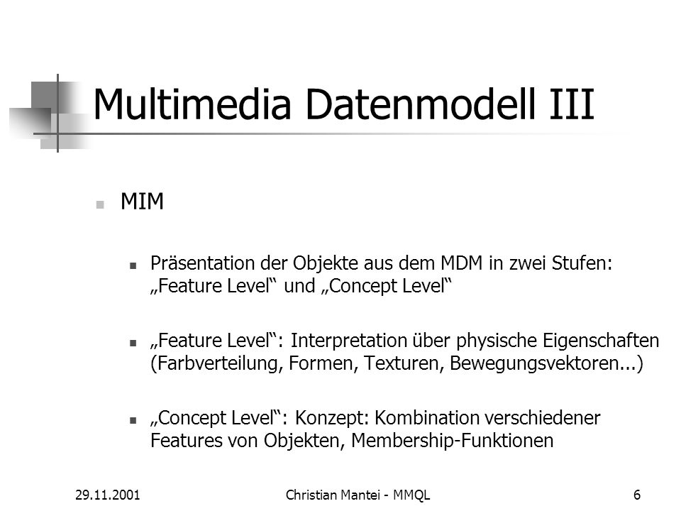 29.11.2001Christian Mantei - MMQL6 Multimedia Datenmodell III MIM Präsentation der Objekte aus dem MDM in zwei Stufen: Feature Level und Concept Level Feature Level: Interpretation über physische Eigenschaften (Farbverteilung, Formen, Texturen, Bewegungsvektoren...) Concept Level: Konzept: Kombination verschiedener Features von Objekten, Membership-Funktionen