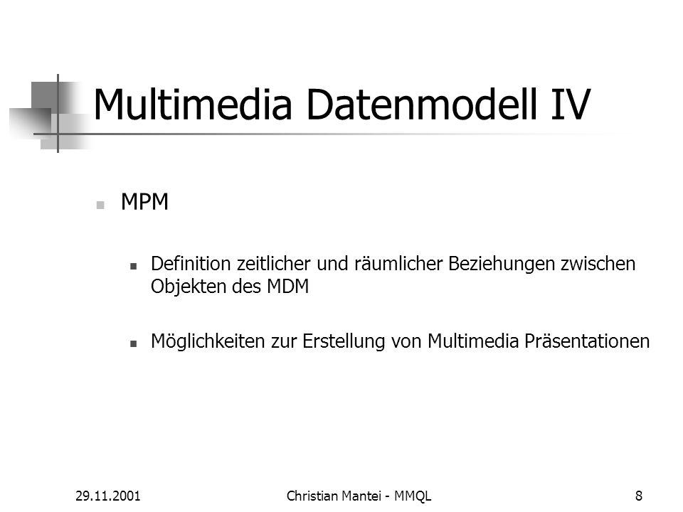 29.11.2001Christian Mantei - MMQL8 Multimedia Datenmodell IV MPM Definition zeitlicher und räumlicher Beziehungen zwischen Objekten des MDM Möglichkeiten zur Erstellung von Multimedia Präsentationen