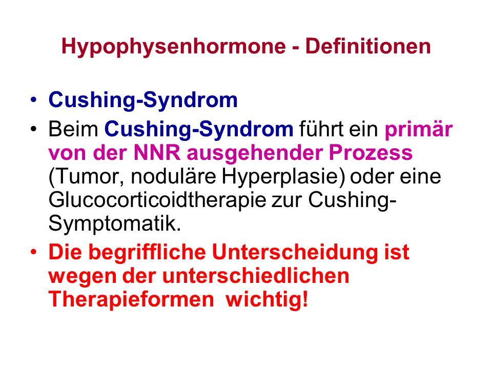 Hypophysenhormone - Definitionen Cushing-Syndrom Beim Cushing-Syndrom führt ein primär von der NNR ausgehender Prozess (Tumor, noduläre Hyperplasie) o