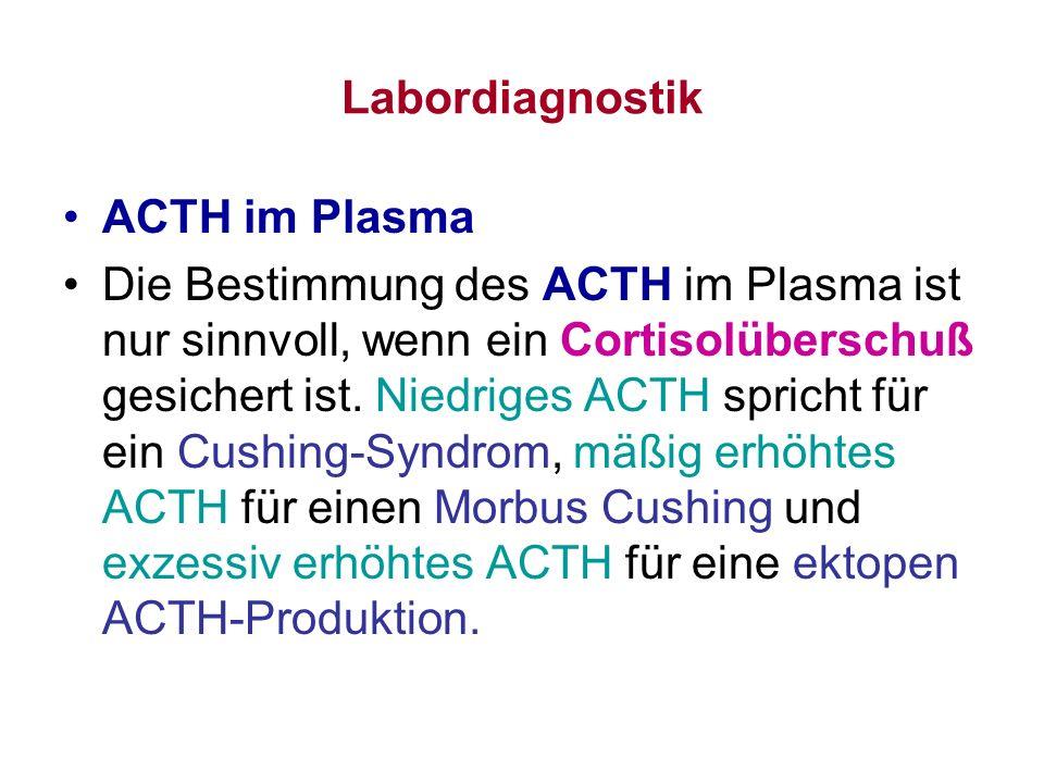 Labordiagnostik ACTH im Plasma Die Bestimmung des ACTH im Plasma ist nur sinnvoll, wenn ein Cortisolüberschuß gesichert ist. Niedriges ACTH spricht fü