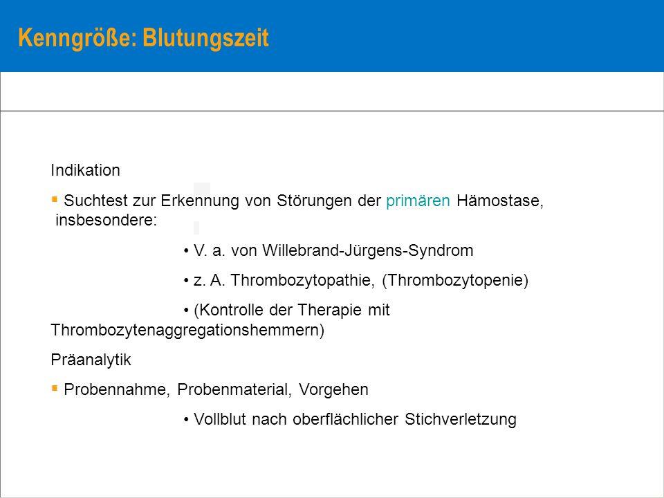 Kenngröße: Blutungszeit Indikation Suchtest zur Erkennung von Störungen der primären Hämostase, insbesondere: V. a. von Willebrand-Jürgens-Syndrom z.