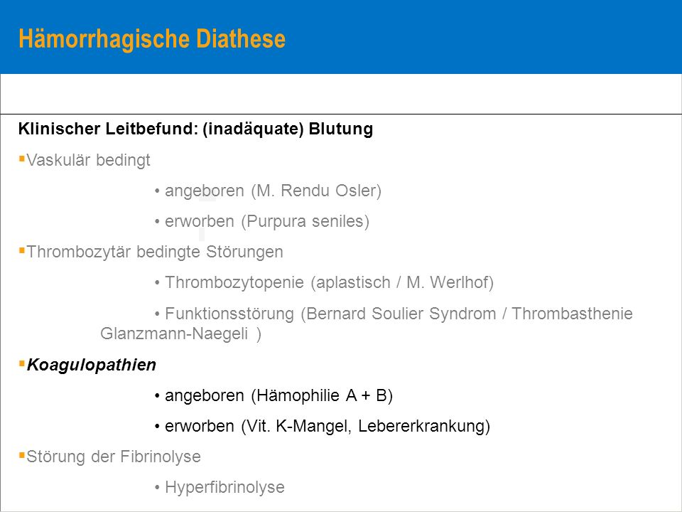 Hämorrhagische Diathese Klinischer Leitbefund: (inadäquate) Blutung Vaskulär bedingt angeboren (M. Rendu Osler) erworben (Purpura seniles) Thrombozytä