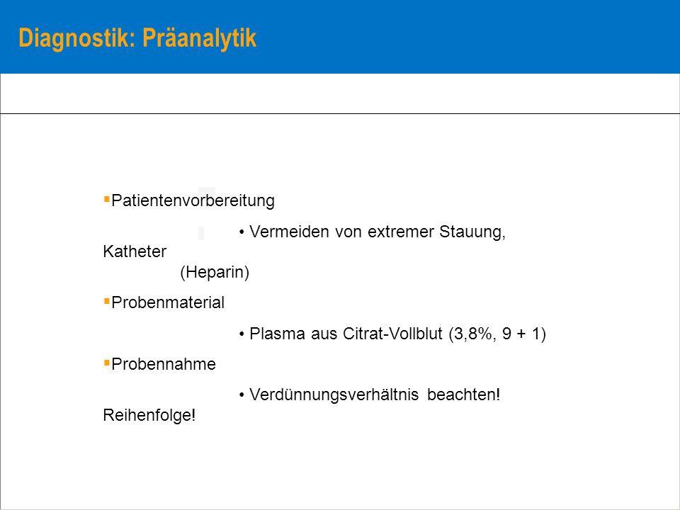 Diagnostik: Präanalytik Patientenvorbereitung Vermeiden von extremer Stauung, Katheter (Heparin) Probenmaterial Plasma aus Citrat-Vollblut (3,8%, 9 +