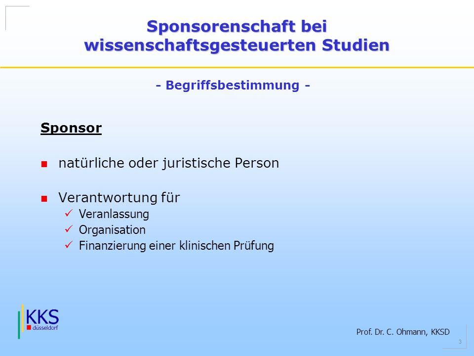 Prof. Dr. C. Ohmann, KKSD 3 Sponsor natürliche oder juristische Person Verantwortung für Veranlassung Organisation Finanzierung einer klinischen Prüfu