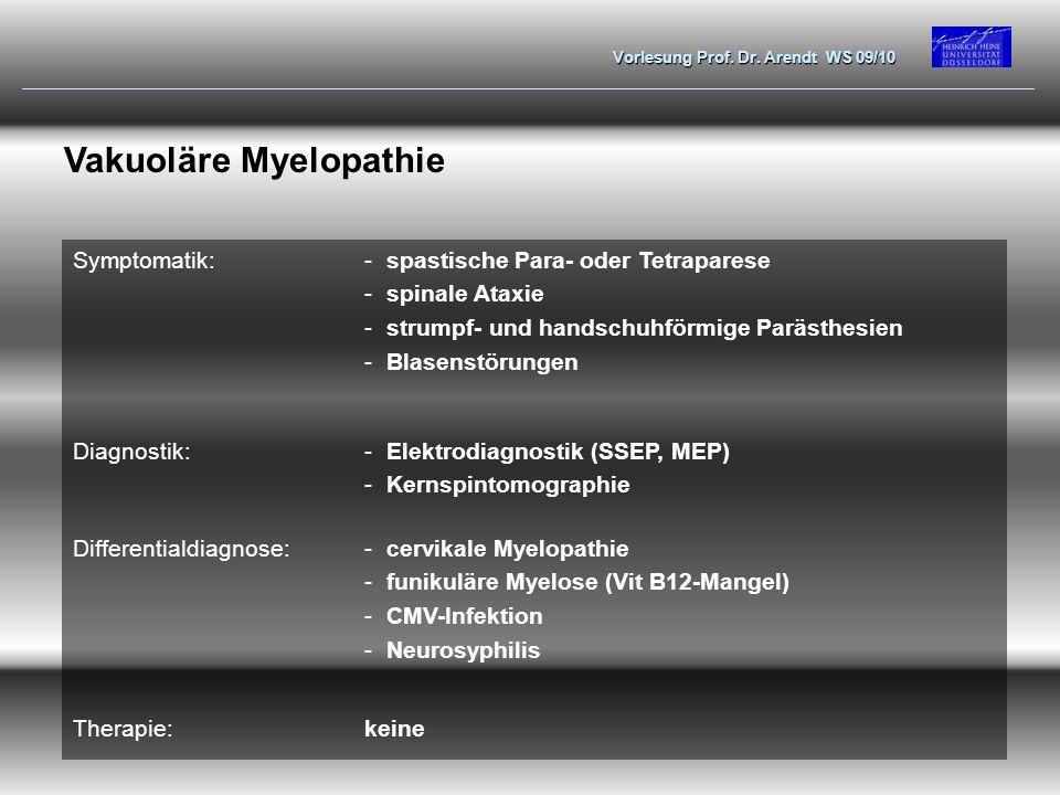 Vorlesung Prof. Dr. Arendt WS 09/10 Vakuoläre Myelopathie Symptomatik:-spastische Para- oder Tetraparese -spinale Ataxie -strumpf- und handschuhförmig