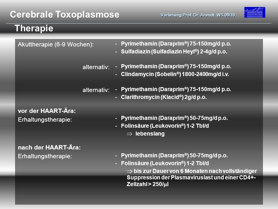 Vorlesung Prof. Dr. Arendt WS 09/10 Therapie Akuttherapie (6-9 Wochen): -Pyrimethamin (Daraprim ® ) 75-150mg/d p.o. -Sulfadiazin (Sulfadiazin Heyl ® )