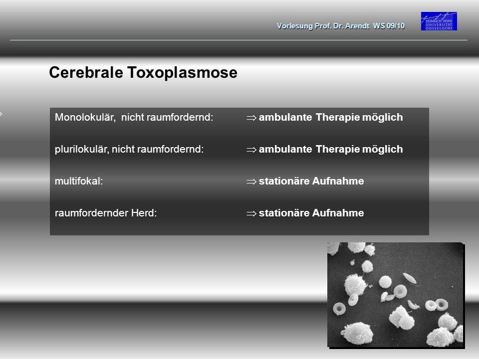 Vorlesung Prof. Dr. Arendt WS 09/10 Cerebrale Toxoplasmose Monolokulär, nicht raumfordernd: ambulante Therapie möglich plurilokulär, nicht raumfordern
