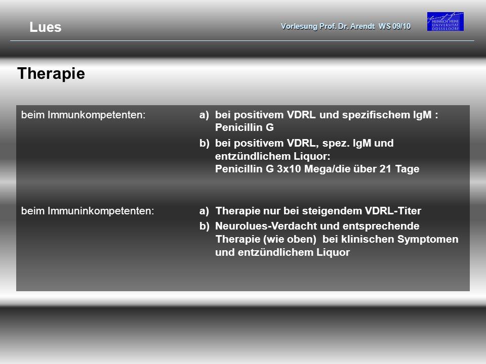 Vorlesung Prof. Dr. Arendt WS 09/10 Therapie beim Immunkompetenten:a)bei positivem VDRL und spezifischem IgM : Penicillin G b)bei positivem VDRL, spez