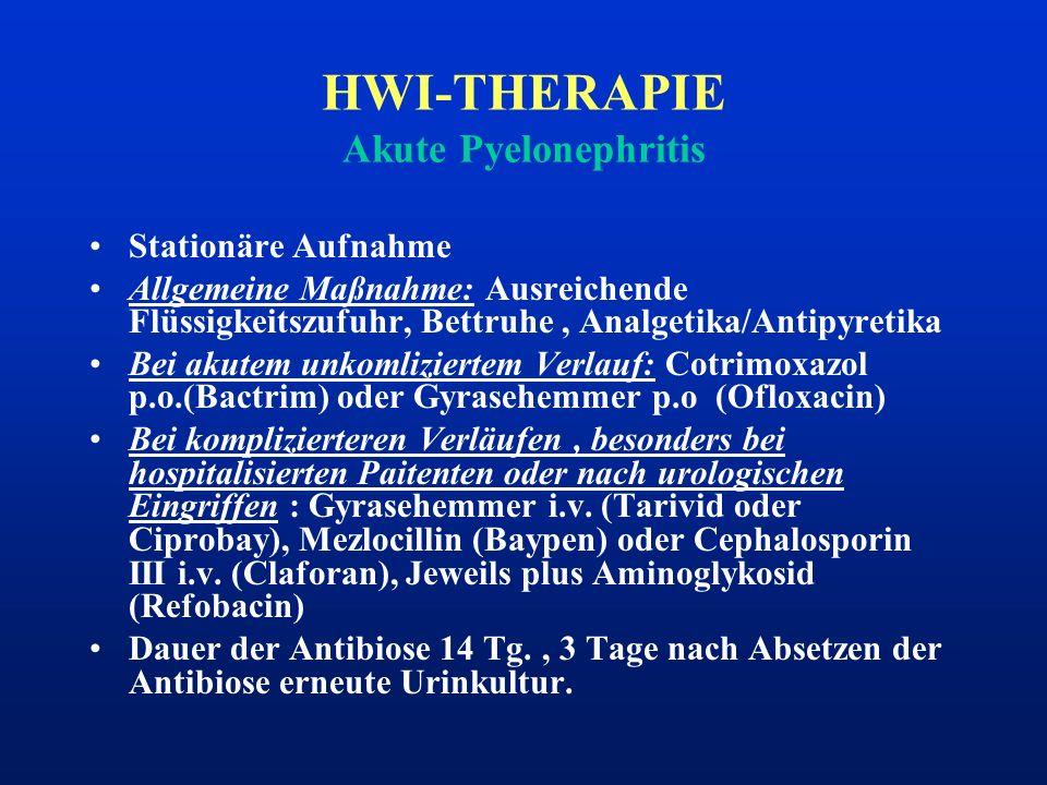 HWI-THERAPIE Akute Pyelonephritis Stationäre Aufnahme Allgemeine Maßnahme: Ausreichende Flüssigkeitszufuhr, Bettruhe, Analgetika/Antipyretika Bei akut