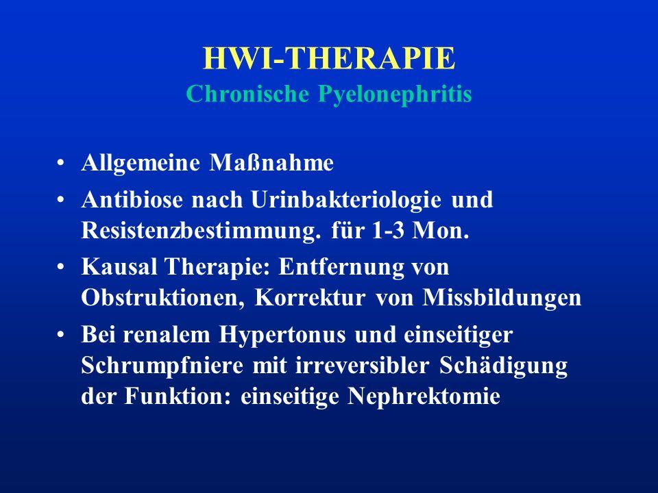HWI-THERAPIE Chronische Pyelonephritis Allgemeine Maßnahme Antibiose nach Urinbakteriologie und Resistenzbestimmung. für 1-3 Mon. Kausal Therapie: Ent