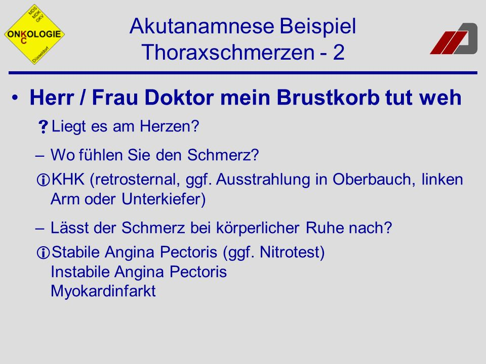 Akutanamnese Beispiel Thoraxschmerzen - 2 Herr / Frau Doktor mein Brustkorb tut weh Liegt es am Herzen? –Wo fühlen Sie den Schmerz? KHK (retrosternal,