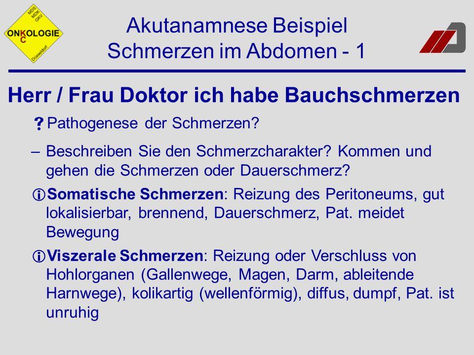 Akutanamnese Beispiel Schmerzen im Abdomen - 1 Herr / Frau Doktor ich habe Bauchschmerzen Pathogenese der Schmerzen? –Beschreiben Sie den Schmerzchara