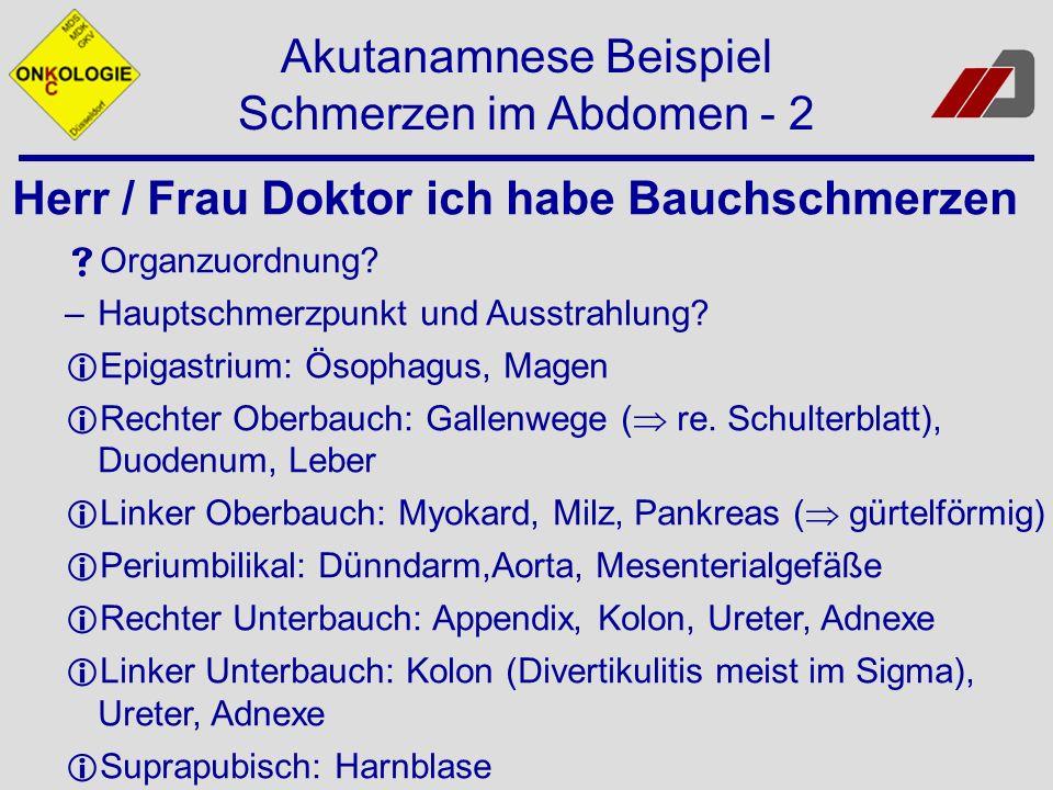 Akutanamnese Beispiel Schmerzen im Abdomen - 2 Herr / Frau Doktor ich habe Bauchschmerzen Organzuordnung? –Hauptschmerzpunkt und Ausstrahlung? Epigast