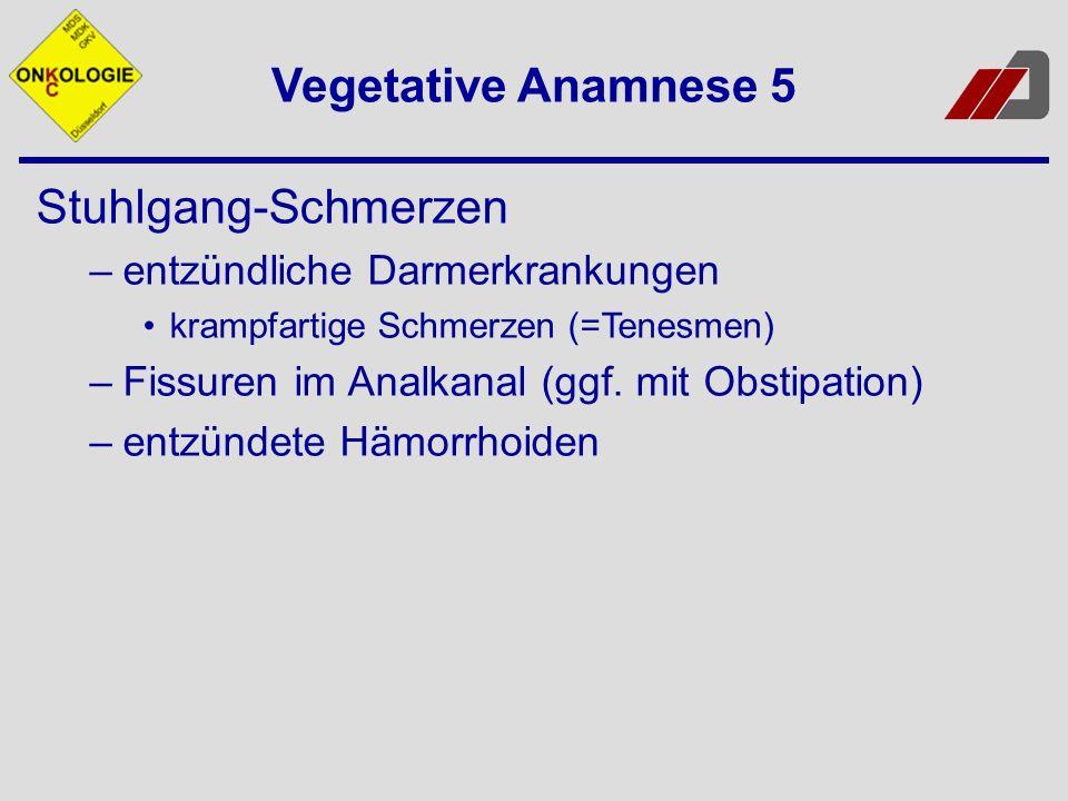 Vegetative Anamnese 5 Stuhlgang-Schmerzen –entzündliche Darmerkrankungen krampfartige Schmerzen (=Tenesmen) –Fissuren im Analkanal (ggf. mit Obstipati