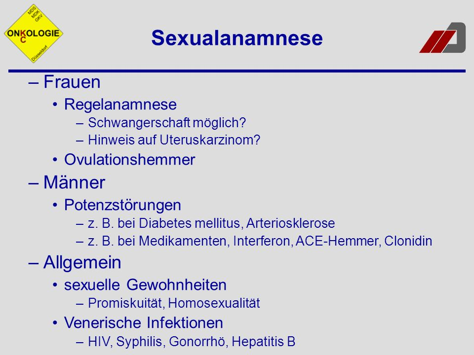 –Frauen Regelanamnese –Schwangerschaft möglich? –Hinweis auf Uteruskarzinom? Ovulationshemmer –Männer Potenzstörungen –z. B. bei Diabetes mellitus, Ar