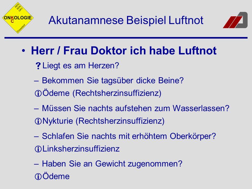 Akutanamnese Beispiel Luftnot Herr / Frau Doktor ich habe Luftnot Liegt es am Herzen? –Bekommen Sie tagsüber dicke Beine? Ödeme (Rechtsherzinsuffizien