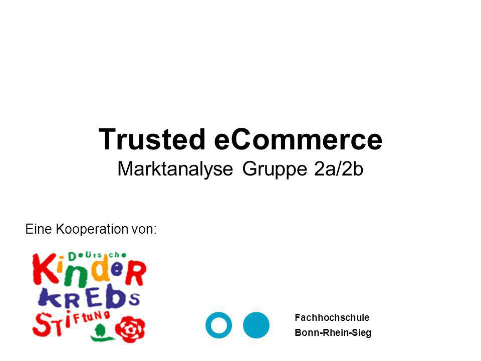 Eine Kooperation von: Fachhochschule Bonn-Rhein-Sieg Trusted eCommerce Marktanalyse Gruppe 2a/2b