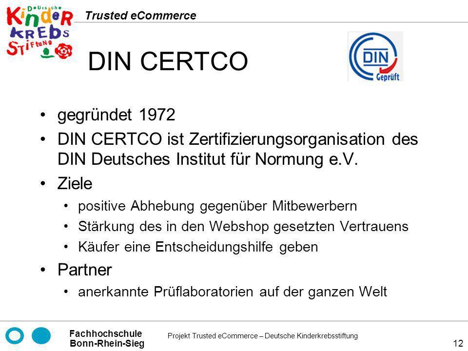 Projekt Trusted eCommerce – Deutsche Kinderkrebsstiftung Fachhochschule Bonn-Rhein-Sieg Trusted eCommerce 12 DIN CERTCO gegründet 1972 DIN CERTCO ist