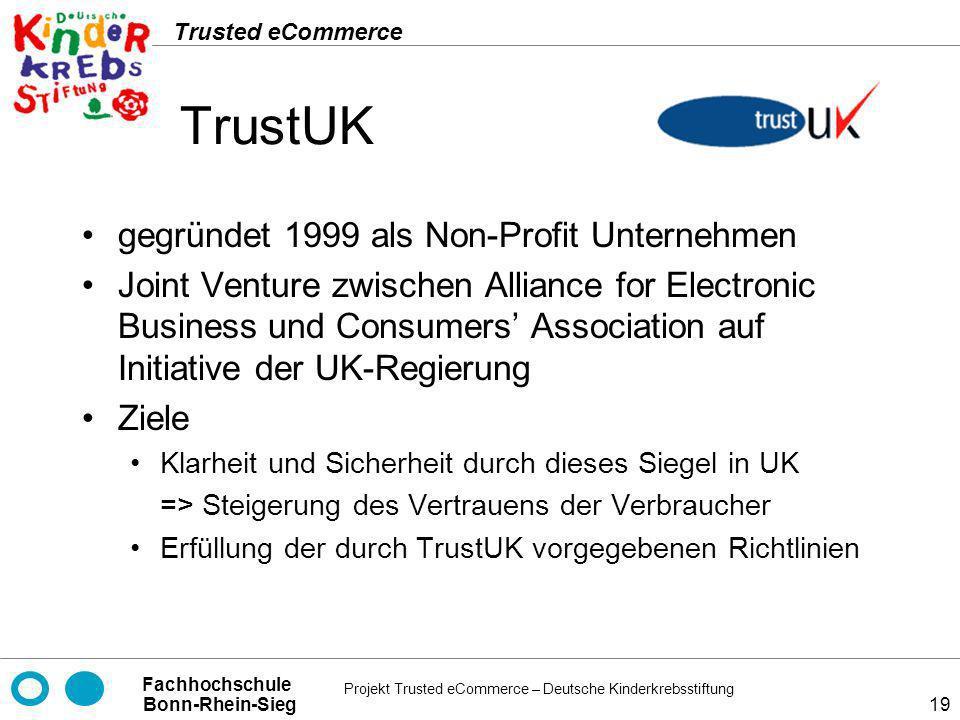 Projekt Trusted eCommerce – Deutsche Kinderkrebsstiftung Fachhochschule Bonn-Rhein-Sieg Trusted eCommerce 19 TrustUK gegründet 1999 als Non-Profit Unt