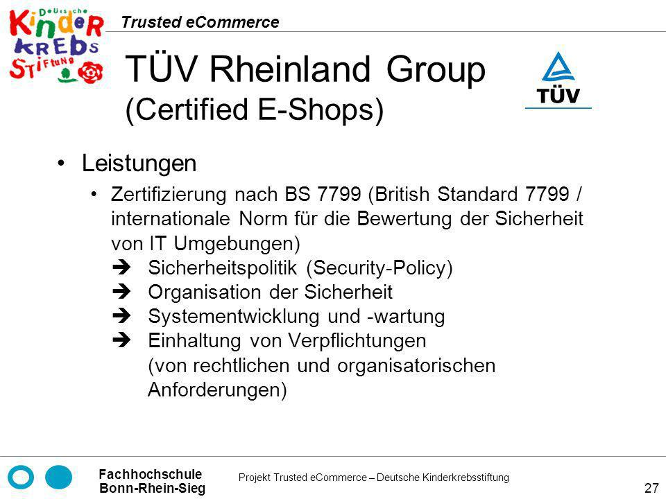 Projekt Trusted eCommerce – Deutsche Kinderkrebsstiftung Fachhochschule Bonn-Rhein-Sieg Trusted eCommerce 27 TÜV Rheinland Group (Certified E-Shops) L