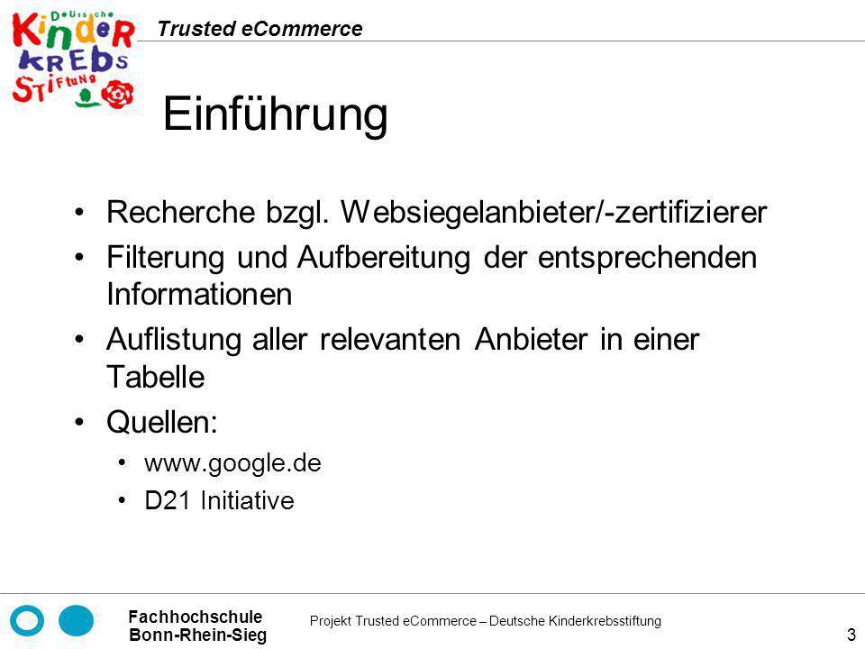 Projekt Trusted eCommerce – Deutsche Kinderkrebsstiftung Fachhochschule Bonn-Rhein-Sieg Trusted eCommerce 4 Liste der gesichteten Anbieter Gruppe 2a Bonitrus Trusted Shops DIN CERTCO Geprüfter Online Shop TrustUK Gruppe 2b Gruppe TÜV Süd (Safer Shopping) TÜV Rheinland Group (Certified E-Shops) datenschutz nord GmbH (IPS-Zertifikat) TÜViT Trusted Site ShopperScanned.com