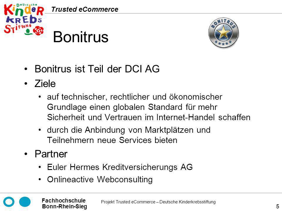 Projekt Trusted eCommerce – Deutsche Kinderkrebsstiftung Fachhochschule Bonn-Rhein-Sieg Trusted eCommerce 26 TÜV Rheinland Group (Certified E-Shops) Ziele Zertifizierung auf Basis von lokalen und international anerkannten Standards Sicherstellung von Qualität und Sicherheit IT gestützter IT Prozesse Partner TGA – Trägergemeinschaft für Akkreditierung