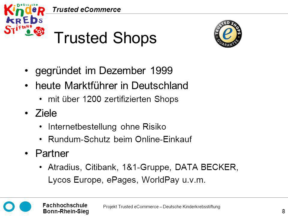 Projekt Trusted eCommerce – Deutsche Kinderkrebsstiftung Fachhochschule Bonn-Rhein-Sieg Trusted eCommerce 29 TÜV Rheinland Group (Certified E-Shops) Prüfungsintervall Alle drei Monate Kosten pro Jahr Abhängig von Art und Umfang der Zertifizierung