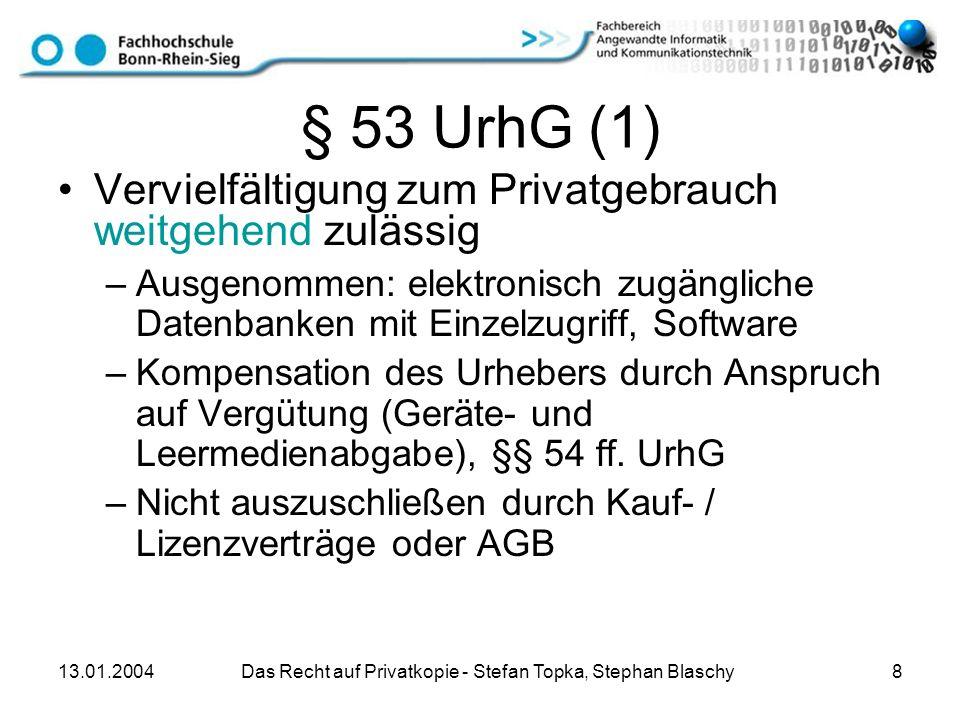 13.01.2004 Das Recht auf Privatkopie - Stefan Topka, Stephan Blaschy 8 § 53 UrhG (1) Vervielfältigung zum Privatgebrauch weitgehend zulässig –Ausgenom