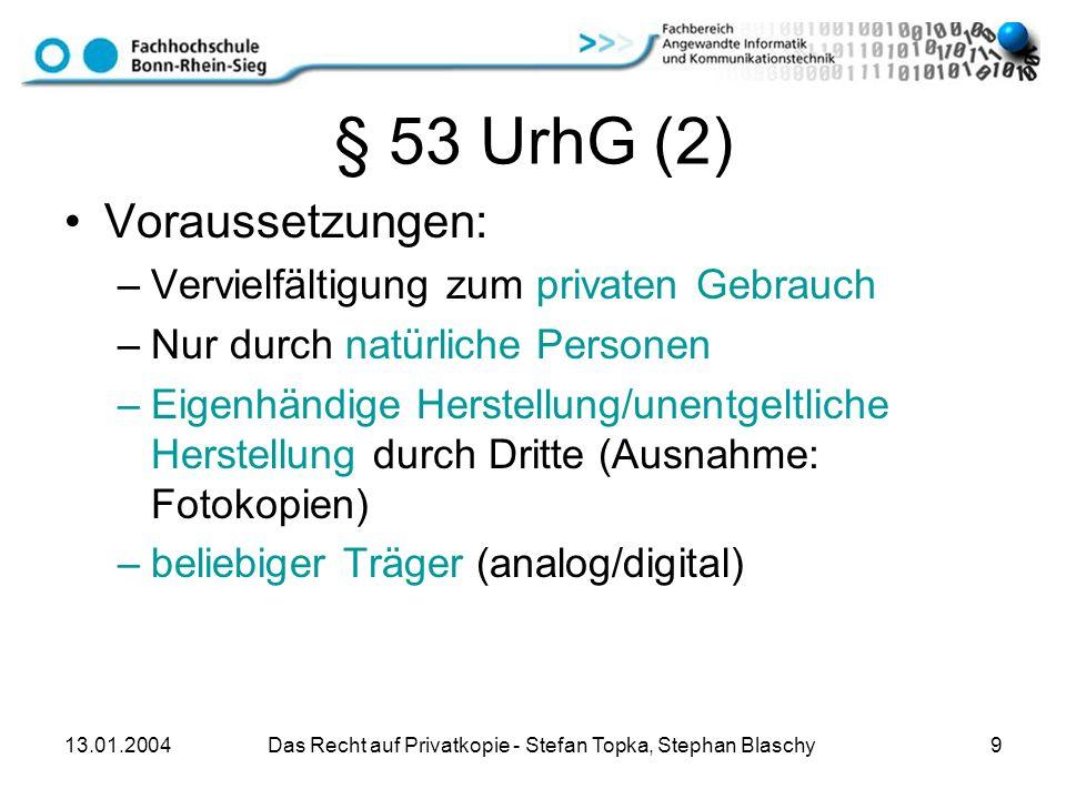 13.01.2004 Das Recht auf Privatkopie - Stefan Topka, Stephan Blaschy 9 § 53 UrhG (2) Voraussetzungen: –Vervielfältigung zum privaten Gebrauch –Nur dur
