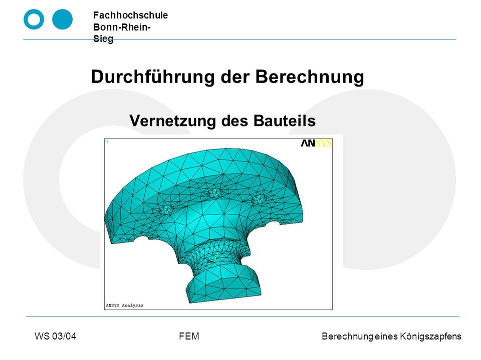 Fachhochschule Bonn-Rhein- Sieg WS 03/04FEM Berechnung eines Königszapfens Durchführung der Berechnung Materialparameter Fall 1: Fall 2: linear elastisch E-Modul 210.000 MPamultilinear plastisch Querkontraktionszahl 0,3 eigenes Diagramm R m 1070MPa R p 700MPa