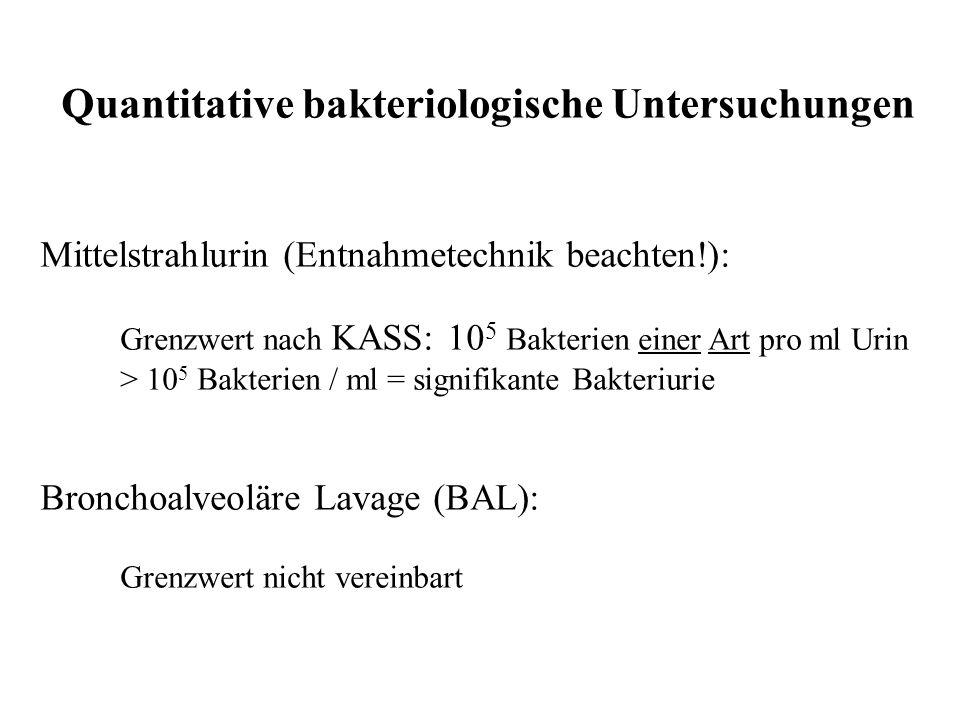 Quantitative bakteriologische Untersuchungen Mittelstrahlurin (Entnahmetechnik beachten!): Grenzwert nach KASS: 10 5 Bakterien einer Art pro ml Urin >
