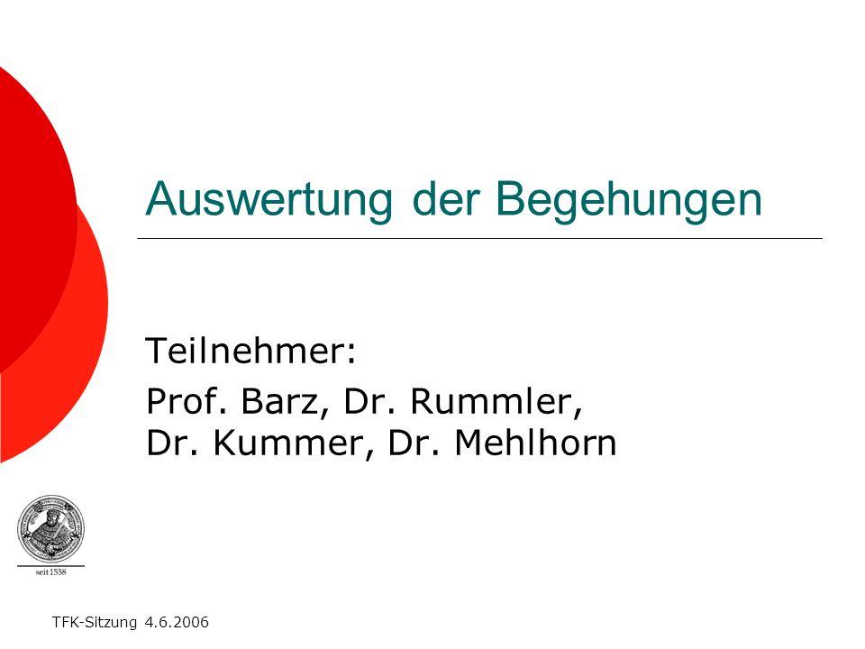 TFK-Sitzung 4.6.2006 Auswertung der Begehungen Teilnehmer: Prof. Barz, Dr. Rummler, Dr. Kummer, Dr. Mehlhorn