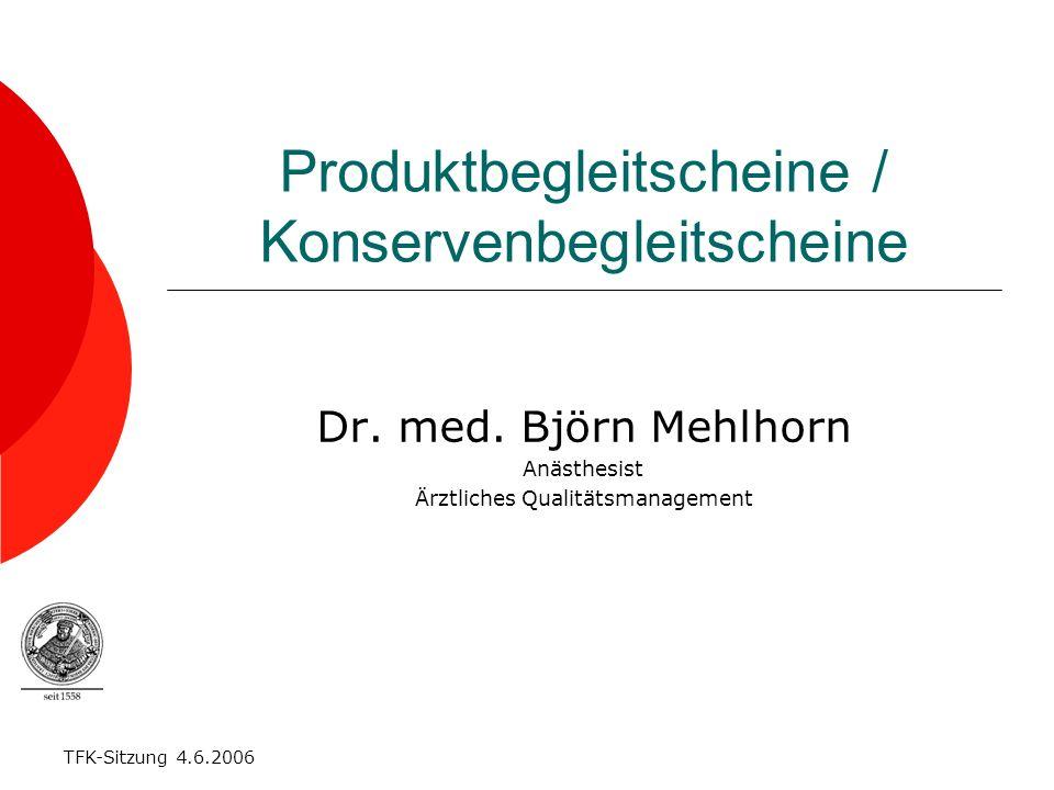 TFK-Sitzung 4.6.2006 Produktbegleitscheine / Konservenbegleitscheine Dr. med. Björn Mehlhorn Anästhesist Ärztliches Qualitätsmanagement