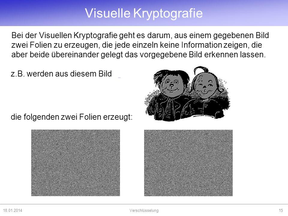 18.01.2014Verschlüsselung15 Bei der Visuellen Kryptografie geht es darum, aus einem gegebenen Bild zwei Folien zu erzeugen, die jede einzeln keine Inf
