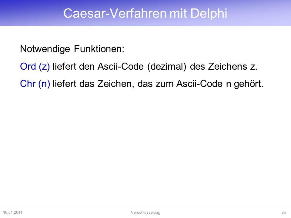 18.01.2014Verschlüsselung26 Notwendige Funktionen: Ord (z) liefert den Ascii-Code (dezimal) des Zeichens z. Chr (n) liefert das Zeichen, das zum Ascii