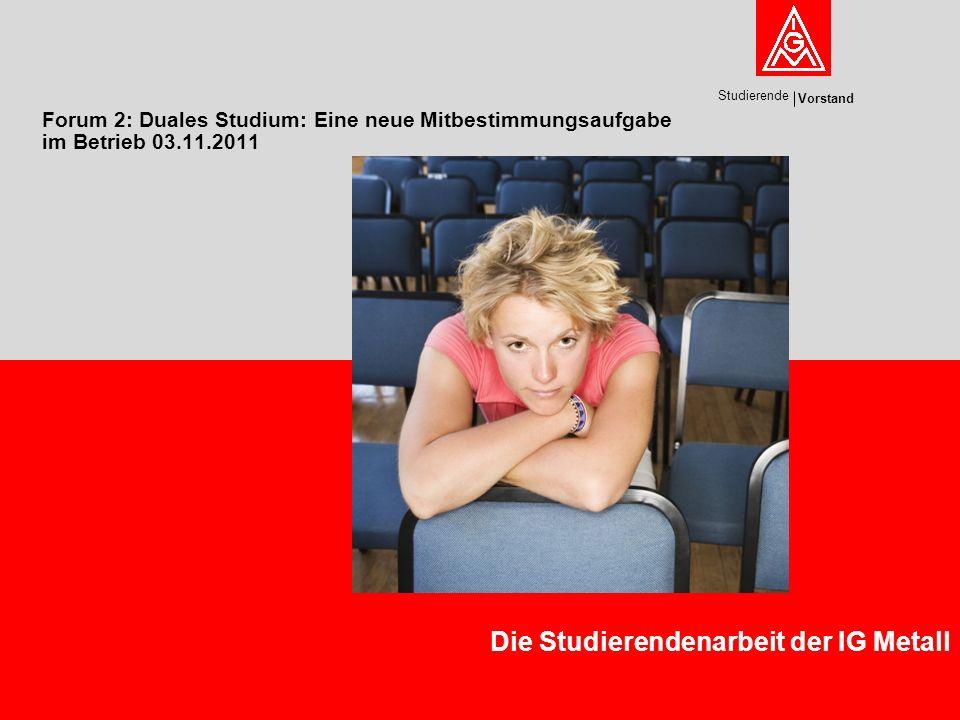 Vorstand Studierende Forum 2: Duales Studium: Eine neue Mitbestimmungsaufgabe im Betrieb 03.11.2011 Die Studierendenarbeit der IG Metall