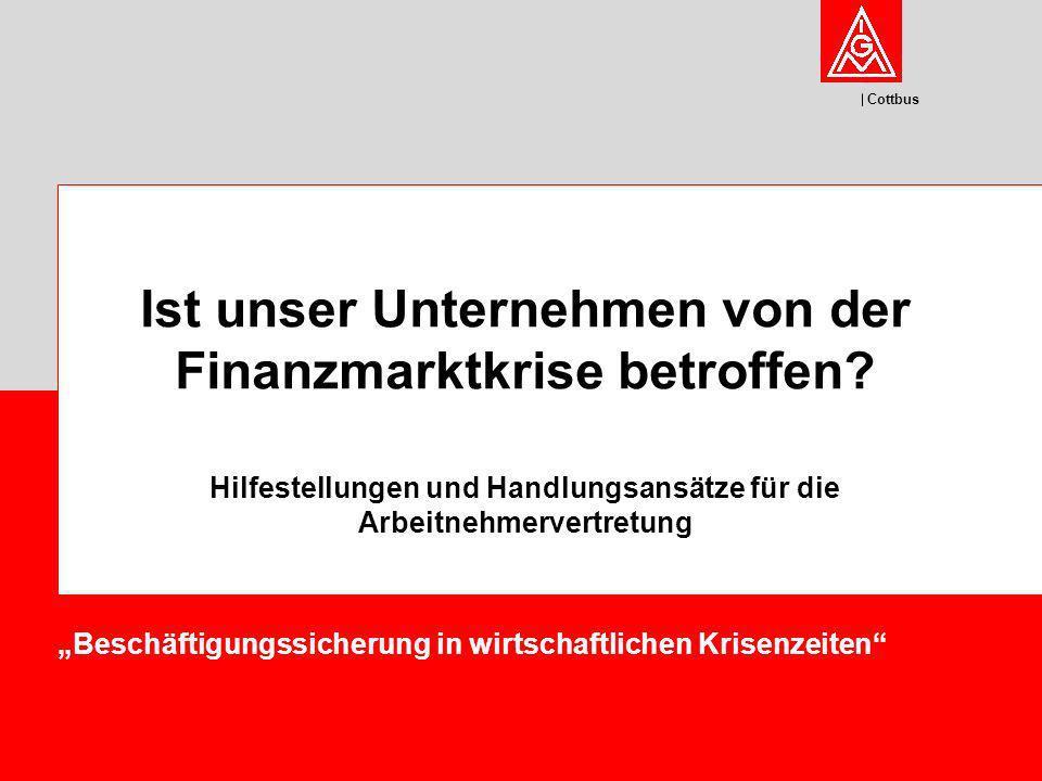 Cottbus Beschäftigungssicherung in wirtschaftlichen Krisenzeiten Ist unser Unternehmen von der Finanzmarktkrise betroffen? Hilfestellungen und Handlun