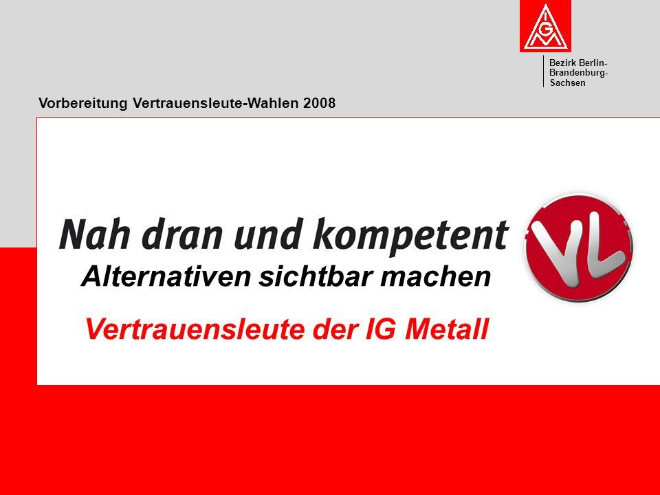Vorstand Bezirk Berlin- Brandenburg- Sachsen Vorbereitung Vertrauensleute-Wahlen 2008 Alternativen sichtbar machen Vertrauensleute der IG Metall