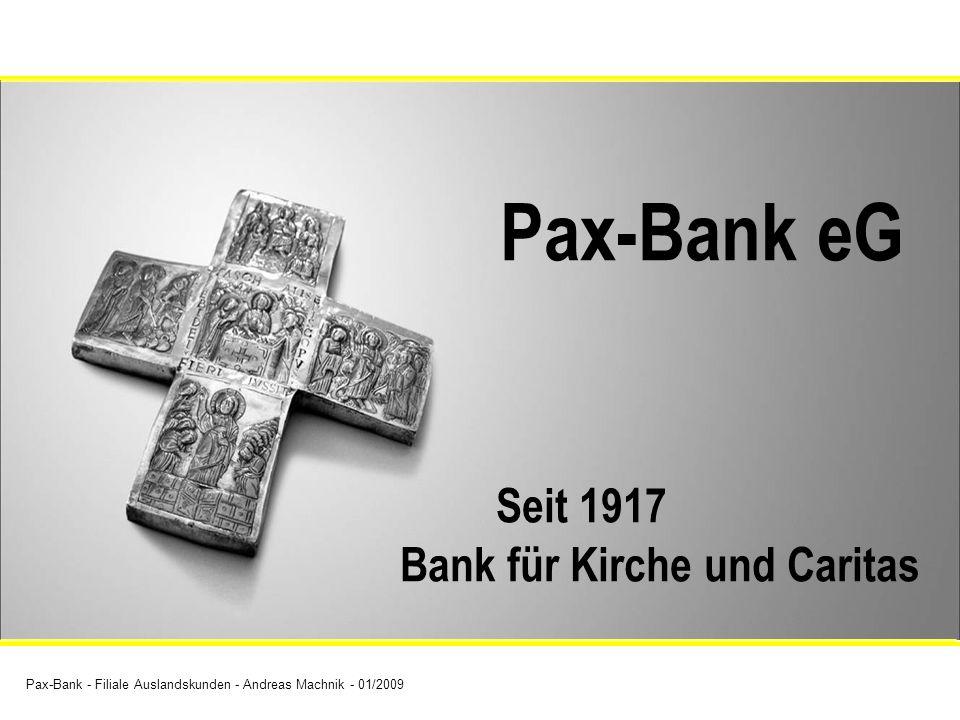 Pax-Bank - Filiale Auslandskunden - Andreas Machnik - 01/2009 Pax-Bank eG Seit 1917 Bank für Kirche und Caritas