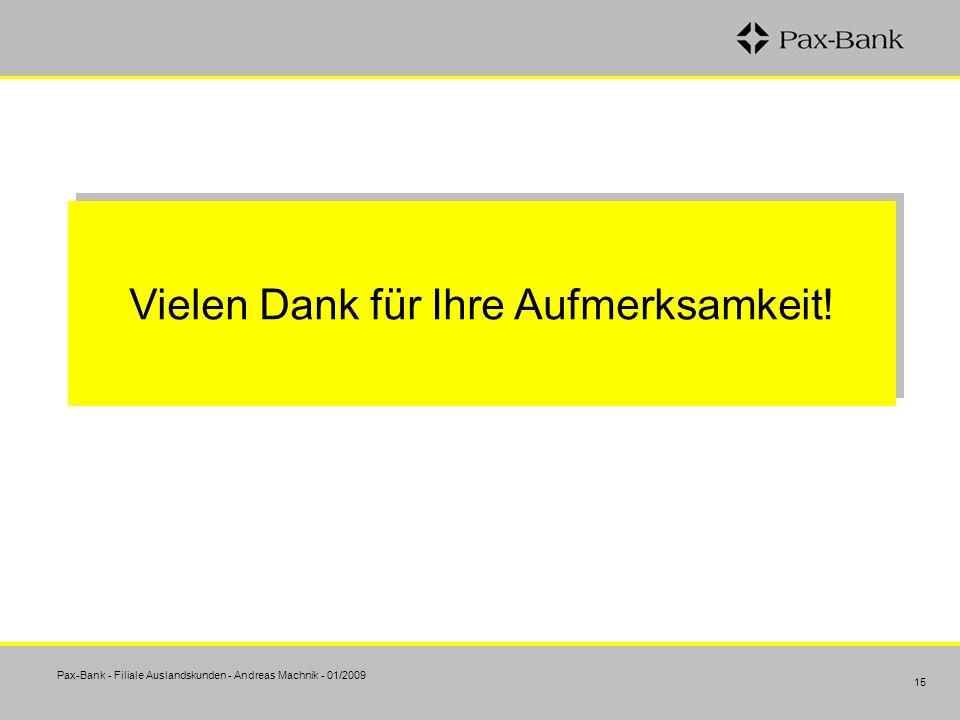 Pax-Bank - Filiale Auslandskunden - Andreas Machnik - 01/2009 15 Vielen Dank für Ihre Aufmerksamkeit!