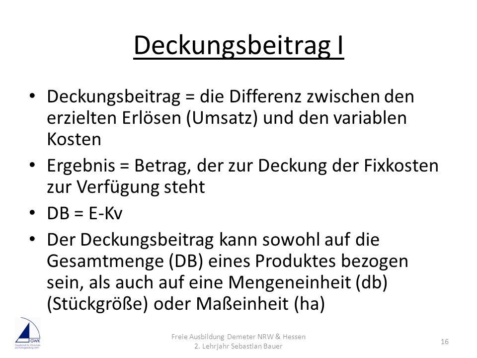 Deckungsbeitrag I Deckungsbeitrag = die Differenz zwischen den erzielten Erlösen (Umsatz) und den variablen Kosten Ergebnis = Betrag, der zur Deckung