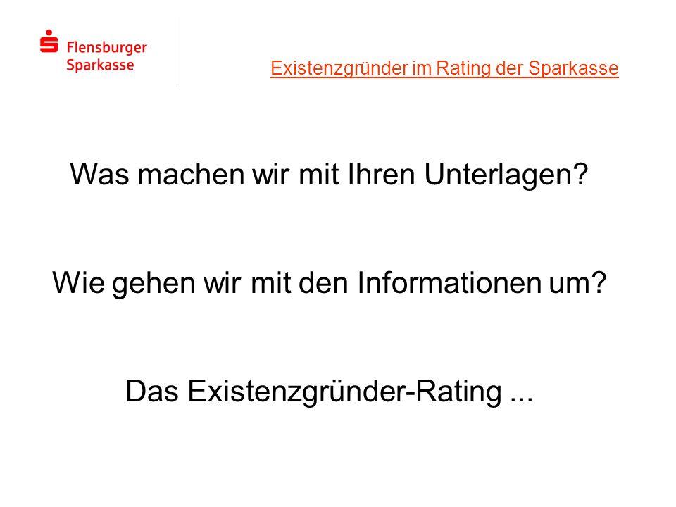 Existenzgründer im Rating der Sparkasse Was machen wir mit Ihren Unterlagen? Wie gehen wir mit den Informationen um? Das Existenzgründer-Rating...