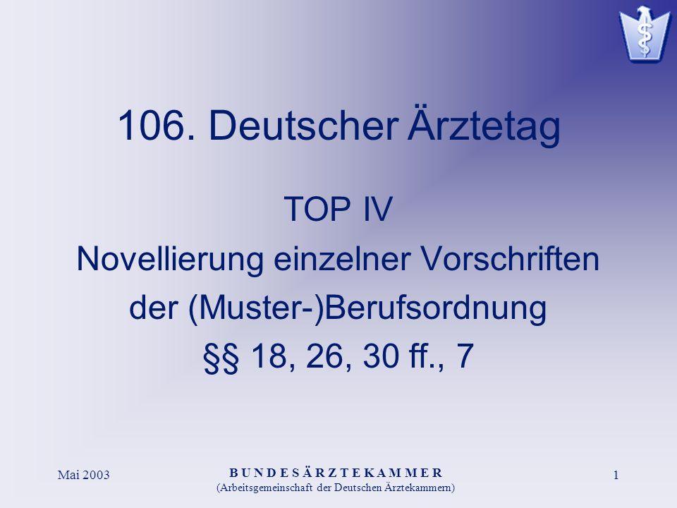 B U N D E S Ä R Z T E K A M M E R (Arbeitsgemeinschaft der Deutschen Ärztekammern) Mai 20031 106. Deutscher Ärztetag TOP IV Novellierung einzelner Vor