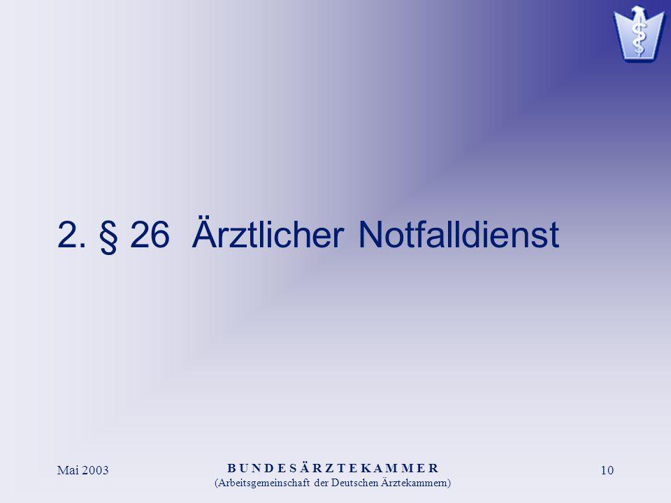 B U N D E S Ä R Z T E K A M M E R (Arbeitsgemeinschaft der Deutschen Ärztekammern) Mai 200310 2. § 26 Ärztlicher Notfalldienst
