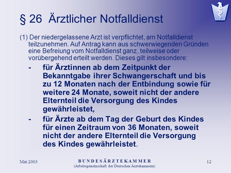 B U N D E S Ä R Z T E K A M M E R (Arbeitsgemeinschaft der Deutschen Ärztekammern) Mai 200312 § 26 Ärztlicher Notfalldienst (1) Der niedergelassene Arzt ist verpflichtet, am Notfalldienst teilzunehmen.